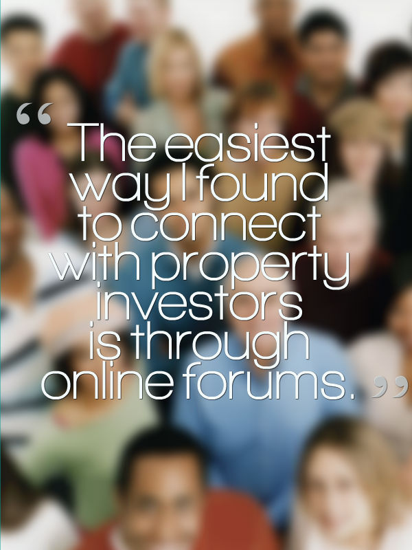 The easiest way I found to connect with property investors is through online forums.