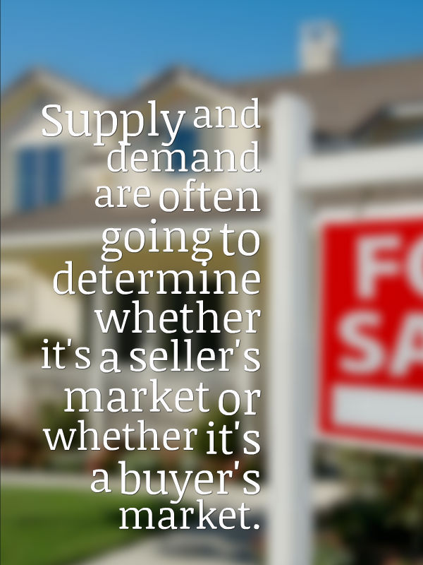 Supply and demand are often going to determine whether it's a sellers market or whether it's a buyer's market