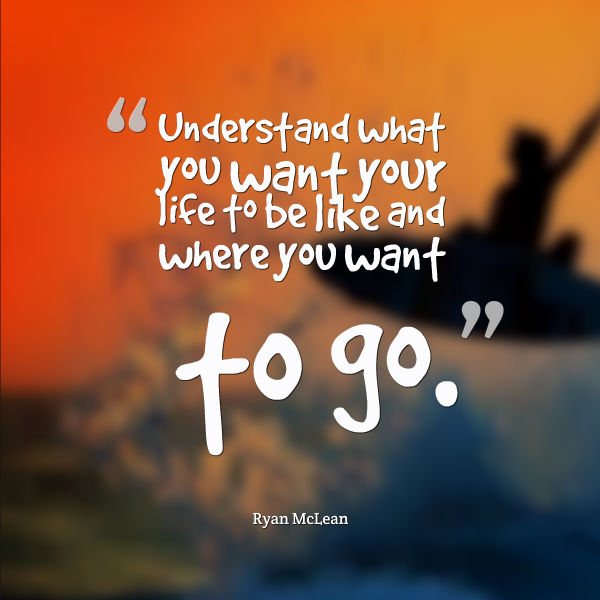 Understand what you want your life to be like and where you want to go.
