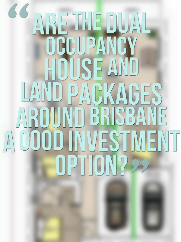 """Are the dual occupancy house and land packages around Brisbane a good investment option?"""