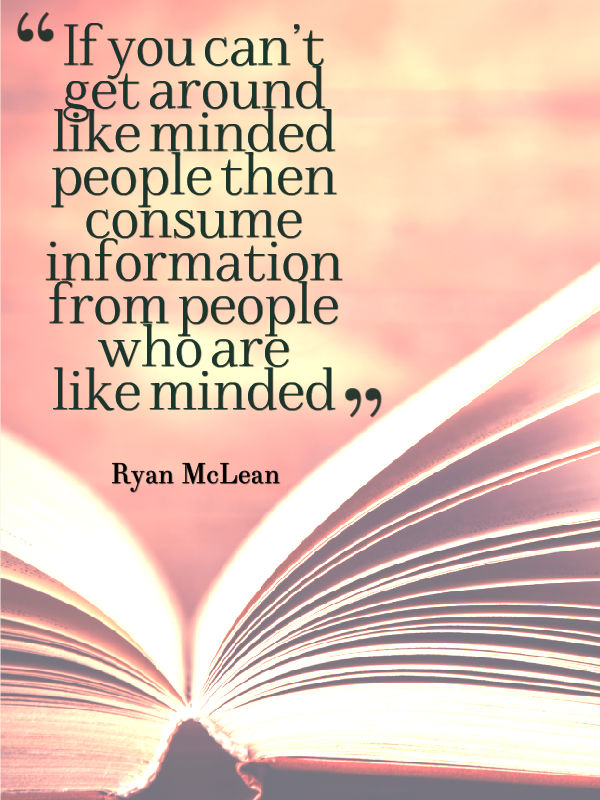 If you can't get around like minded people then consume information from people who are like minded