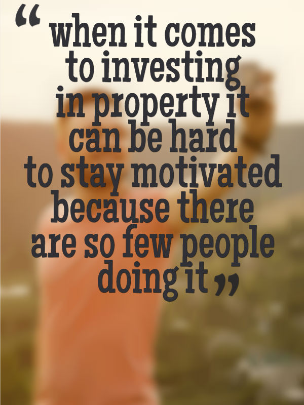 when it comes to investing in property it can be hard to stay motivated because there are so few people doing it
