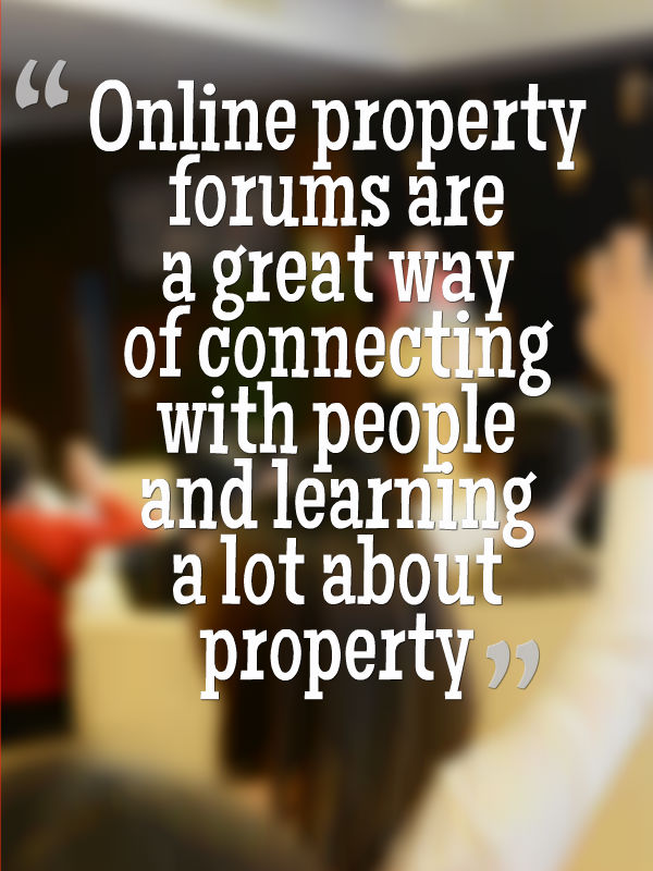 Online property forums are a great way of connecting with people and learning a lot about property