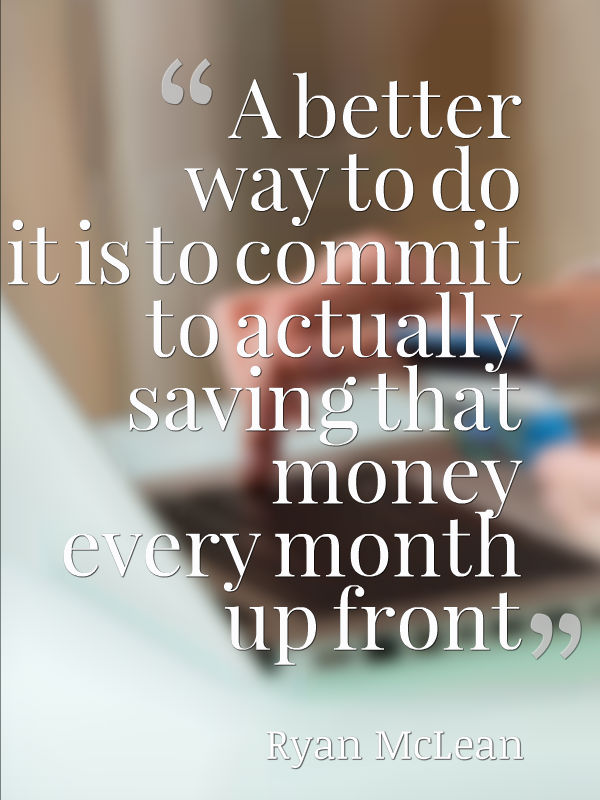 A better way to do it is to commit to actually saving that money every month up front