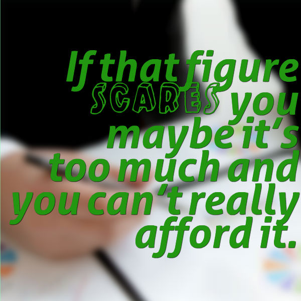 If that figure scares you maybe it's too much and you can't really afford it.