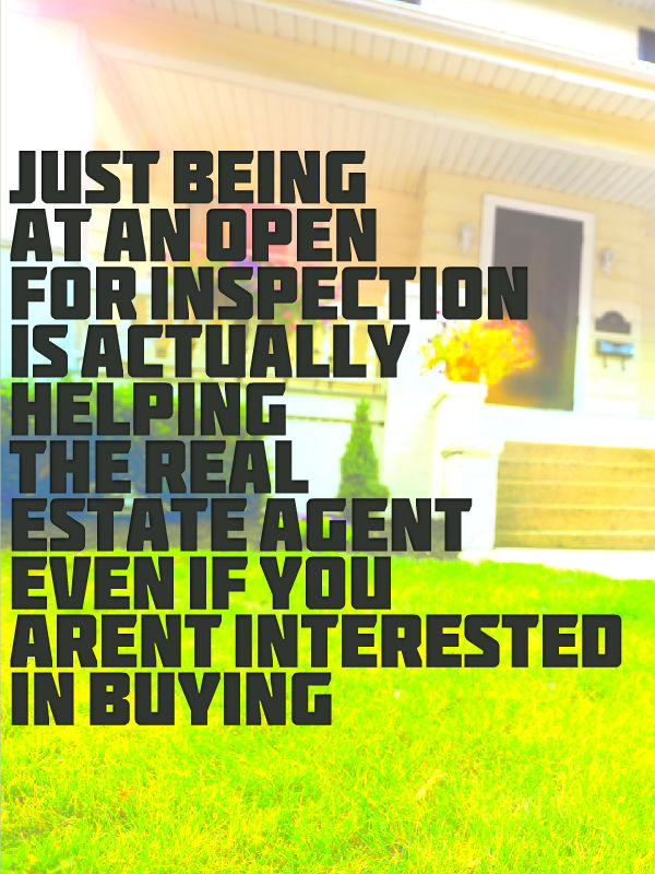 just being at an open for inspection is actually helping the real estate agent even if you aren't interest in buying