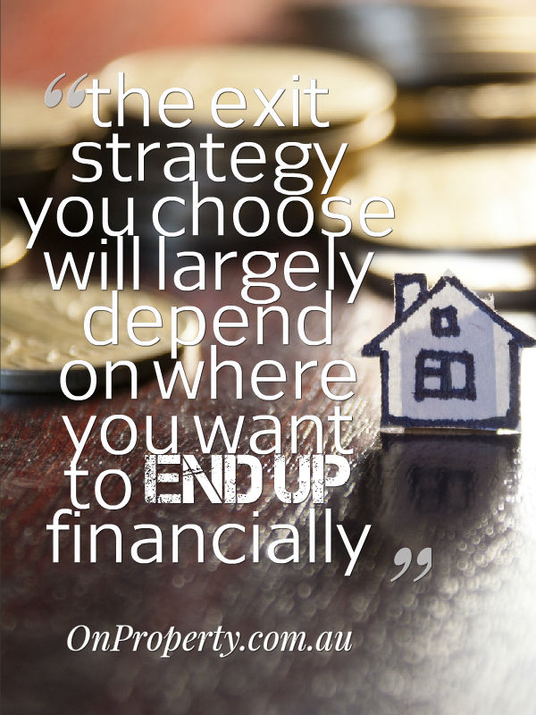 The property exit strategy you choose will largely depend on where you want to end up financially
