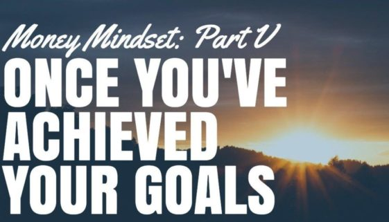 Once You've Achieved Your Goals – Money Mindset Part V