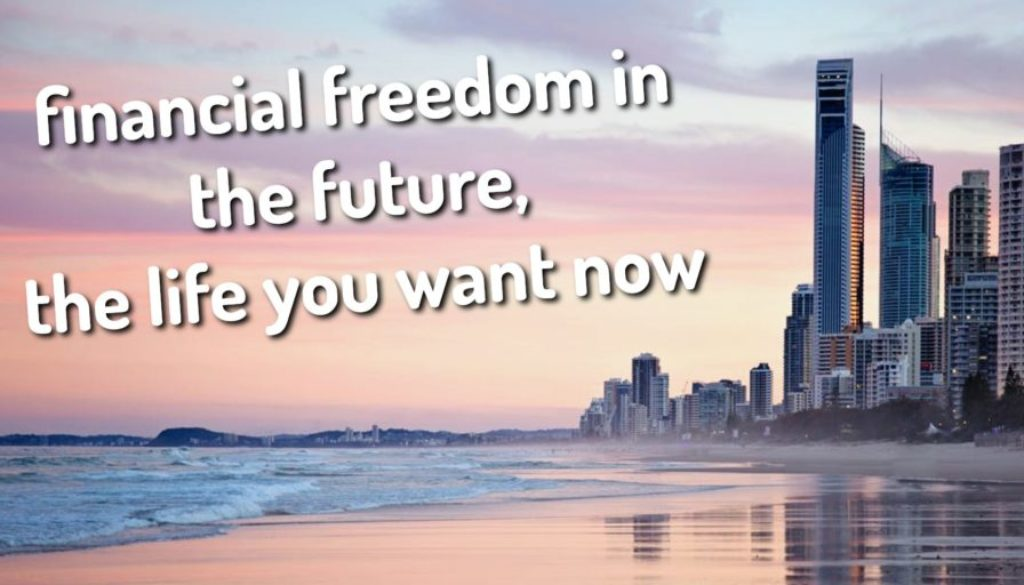Financial Freedom In The Future, The Life You Want Now! Property As Your Insurance Policy