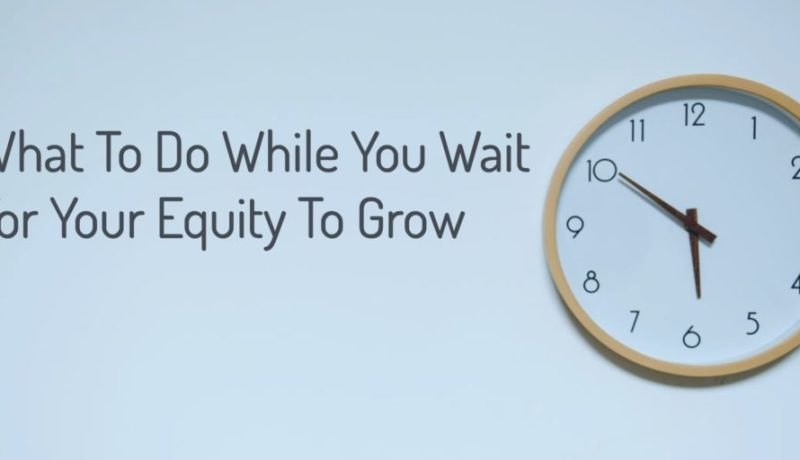 What To Do While You Wait For Your Equity To Grow